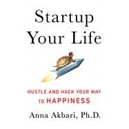 Startup Your Life Hustle and Hack Your Way to Happiness by Akbari, Anna, Ph.D., 9781250099167