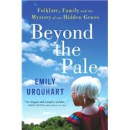 Beyond the Pale: Folklore, Family, and the Mystery of Our Hidden Genes by Urquhart, Emily, 9780062389169