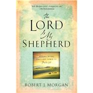 The Lord Is My Shepherd Resting in the Peace and Power of Psalm 23 by Morgan, Robert  J., 9781451669169