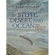 By Steppe, Desert, and Ocean The Birth of Eurasia by Cunliffe, Sir Barry, 9780199689170