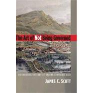 The Art of Not Being Governed; An Anarchist History of Upland Southeast Asia by James C. Scott, 9780300169171