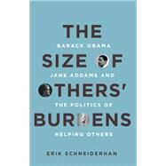 The Size of Others' Burdens: Barack Obama, Jane Addams, and the Politics of Helping Others by Schneiderhan, Erik, 9780804789172