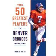 The 50 Greatest Players in Denver Broncos History by Klis, Mike, 9781493029174
