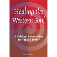 Healing the Western Soul A Spiritual Homecoming for Today's Seeker by Miller, Judith S., 9781557789174