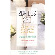 2Brides 2Be A Same-Sex Guide for the Modern Bride by Abby, Laura Leigh; Bendix, Trish, 9781941729175