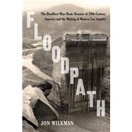 Floodpath The Deadliest Man-Made Disaster of 20th-Century America and the Making of Modern Los Angeles by Wilkman, Jon, 9781620409176