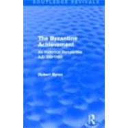 The Byzantine Achievement (Routledge Revivals): An historical perspective, A.D. 330-1453 by Byron,Robert, 9780415809177