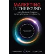 Marketing in the Round How to Develop an Integrated Marketing Campaign in the Digital Era by Dietrich, Gini; Livingston, Geoff, 9780789749178