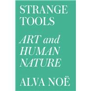 Strange Tools Art and Human Nature by Noë, Alva, 9780809089178