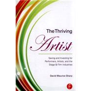 The Thriving Artist: Saving and Investing for Performers, Artists, and the Stage & Film Industries by Sharp; David Maurice, 9781138809178