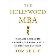The Hollywood MBA A Crash Course in Management from a Life in the Film Business by Reilly, Tom, 9781250099181