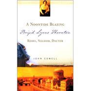 A Noontide Blazing: Brigid Lyons Thornton - Rebel, Soldier, Doctor by Cowell, John, 9781856079181