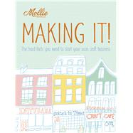 Mollie Makes: Making It! The Hard Facts You Need to Start Your Own Craft Business by Kelly, Clare, 9781908449184