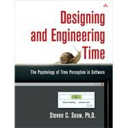 Designing and Engineering Time The Psychology of Time Perception in Software by Seow, Steven C., Ph.D., 9780321509185