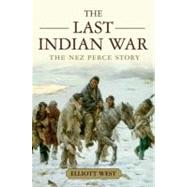 The Last Indian War The Nez Perce Story by West, Elliott, 9780199769186