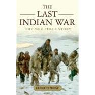 The Last Indian War The Nez Perce Story by West, Elliott, 9780199769186