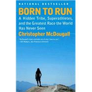 Born to Run : A Hidden Tribe, Superathletes, and the Greatest Race the World Has Never Seen by McDougall, Christopher, 9780307279187