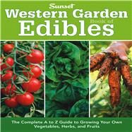 Western Garden Book of Edibles : The Complete A-Z Guide to Growing Your Own Vegetables, Herbs, and Fruits by Editors of Sunset Books, 9780376039187