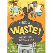 What a Waste Where Does Garbage Go? by Eamer, Claire; Edlund, Bambi, 9781554519187