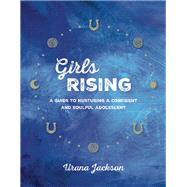 Girls Rising A Guide to Nurturing a Confident and Soulful Adolescent by Jackson, Urana, 9781941529188