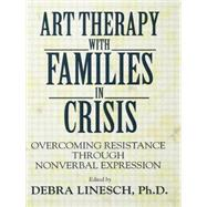 Art Therapy With Families In Crisis: Overcoming Resistance Through Nonverbal Expression by Linesch,Debra Greenspoon, 9781138869189