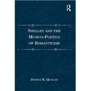 Shelley and the Musico-Poetics of Romanticism by Quillin,Jessica K., 9781138269194