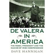 De Valera in America The Rebel President and the Making of Irish Independence by Hannigan, Dave, 9780230619197
