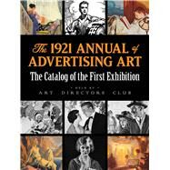 The 1921 Annual of Advertising Art The Catalog of the First Exhibition Held by The Art Directors Club by Art Directors Club, 9780486829197