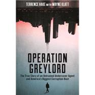 Operation Greylord: The True Story of an Untrained Undercover Agent and America's Biggest Corruption Bust by Hake, Terrence; Klatt, Wayne (CON), 9781627229197