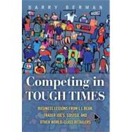 Competing in Tough Times : Business Lessons from L. L. Bean, Trader Joe's, Costco, and Other World-Class Retailers by Berman, Barry, 9780132459198