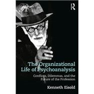 The Organizational Life of Psychoanalysis: Conflicts, Dilemmas and the Future of the Profession by Eisold; Kenneth, 9781138229198