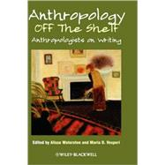 Anthropology off the Shelf : Anthropologists on Writing by Waterston, Alisse; Vesperi, Maria D., 9781405189200