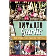 Ontario Garlic: The Story from Farm to Festival by Mcclusky, Peter, 9781626199200