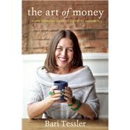 The Art of Money A Life-Changing Guide to Financial Happiness by Tessler, Bari, 9781941529201