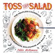 Toss Your Own Salad The Meatless Cookbook with Burgers, Bolognese, and Balls by McNamara, Eddie, 9781250099204