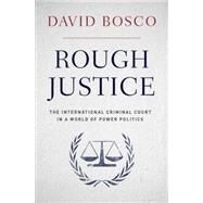 Rough Justice The International Criminal Court in a World of Power Politics by Bosco, David, 9780190229207