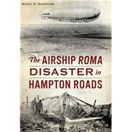 The Airship Roma Disaster in Hampton Roads by Sheppard, Nancy E., 9781467119207