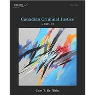 Canadian Criminal Justice: A Primer, 5th Edition by Griffiths, 9780176529208