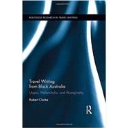Travel Writing from Black Australia: Utopia, Melancholia, and Aboriginality by Clarke; Robert, 9780415729208