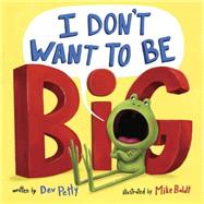 I Don't Want to Be Big by Petty, Dev; Boldt, Mike, 9781101939208