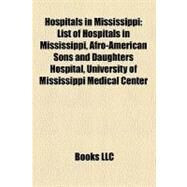 Hospitals in Mississippi : List of Hospitals in Mississippi, Afro-American Sons and Daughters Hospital, University of Mississippi Medical Center by , 9781158399208