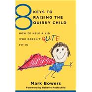 8 Keys to Raising the Quirky Child: How to Help a Kid Who Doesn't (Quite) Fit in by Bowers, Mark, 9780393709209