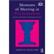 Moments of Meeting in Psychoanalysis: Interaction and Change in the Therapeutic Encounter by Lord; Susan A., 9781138229211