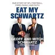 Eat My Schwartz Our Story of NFL Football, Food, Family, and Faith by Schwartz, Geoff; Schwartz, Mitch, 9781250089212