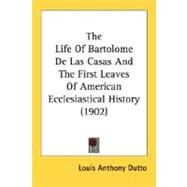 The Life Of Bartolome De Las Casas And The First Leaves Of American Ecclesiastical History by Dutto, Louis Anthony, 9780548719213