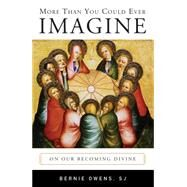More Than You Could Ever Imagine: On Our Becoming Divine by Owens, Bernie, 9780814649213