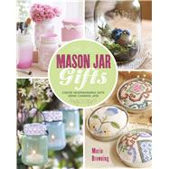 Mason Jar Gifts Create Heartwarming Gifts Using Canning Jars by Browning, Marie, 9781454709213