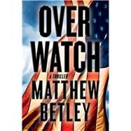 Overwatch A Thriller by Betley, Matthew, 9781476799216