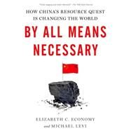 By All Means Necessary How China's Resource Quest is Changing the World by Economy, Elizabeth C.; Levi, Michael, 9780190229221