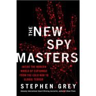 The New Spymasters Inside the Modern World of Espionage from the Cold War to Global Terror by Grey, Stephen, 9780312379223